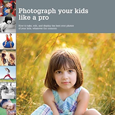 Photograph Your Kids Like a Pro: How to Take, Edit, and Display the Best Ever Photos of Your Kids, Whatever the Occasion 9781770851153