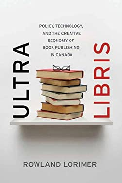 Ultra Libris: Policy, Technology, and the Creative Economy of Book Publishing in Canada 9781770410763