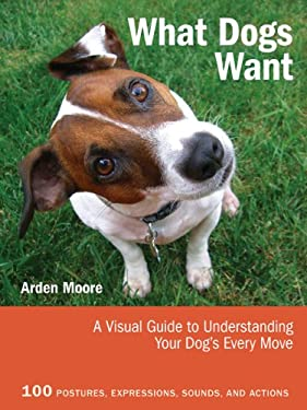 What Dogs Want: A Visual Guide to Understanding Your Dog's Every Move 9781770850552