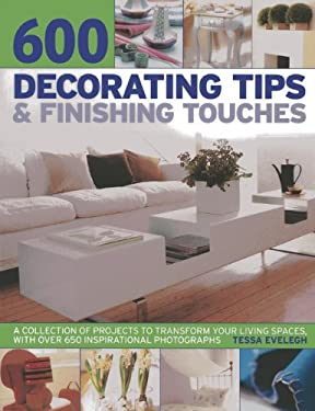 600 Decorating Tips & Finishing Touches: A Collection of Projects to Transform Your Living Spaces, with Over 650 Inspirational Photographs