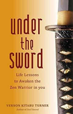 Under the Sword: Life Lessons to Awaken the Zen Warrior in You 9781780280981