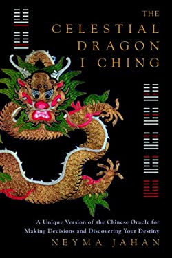 The Celestial Dragon I Ching: A Unique Version of the Chinese Oracle for Making Decisions and Discovering Your Destiny 9781780283753