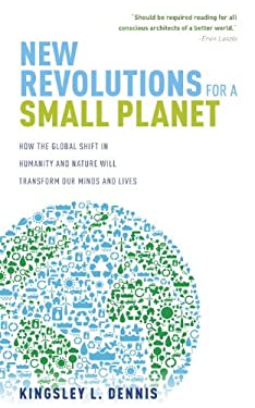 New Revolutions for a Small Planet: How the Global Shift in Humanity and Nature Will Transform Our Minds and Lives 9781780283920