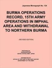 Burma Operations Record: 15th Army Operations in Imphal Area and Withdrawal to Northern Burma (Japanese Monograph, No. 134)