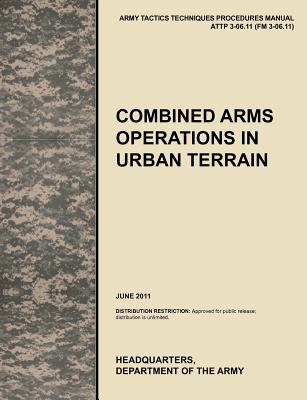 Combined Arms Operations in Urban Terrain: The Official U.S. Army Tactics, Techniques, and Procedures Manual Attp 3-06.11 (FM 3-06.11), June 2011 9781780399775