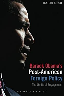 Barack Obama's Post-American Foreign Policy: The Limits of Engagement 9781780930374