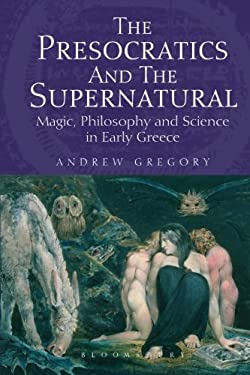 The Presocratics and the Supernatural: Magic, Philosophy and Science in Early Greece 9781780932033
