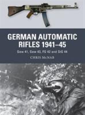 German Automatic and Assault Rifles 1941-45: Gew 41, Gew 43, FG 42 and Stg 44 9781780963853