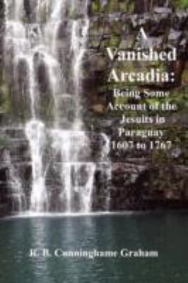 A Vanished Arcadia: Being Some Accounts of the Jesuits in Paraguay 1607-1767 9781781390443