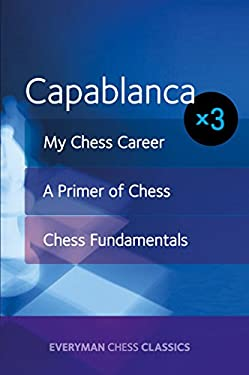 Capablanca: My Chess Career, Chess Fundamentals & A Primer of Chess