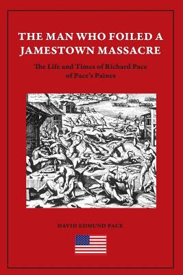 The Man Who Foiled a Jamestown Massacre: The Life and Times of Richard Pace of Pace's Paines