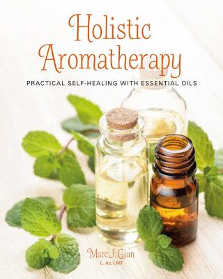 Holistic Aromatherapy: Practical self-healing with essential oils