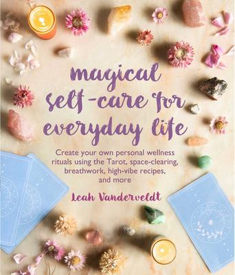 Magical Self-Care for Everyday Life: Create your own personal wellness rituals using the Tarot, space-clearing, breath work, high-vibe recipes, and mo