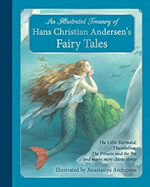 Illustrated Treasury of Hans Christian Andersen's Fairy Tales : The Little Mermaid, Thumbelina, the Princess and the Pea and Many More Classic Stories