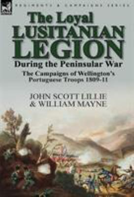 The Loyal Lusitanian Legion During the Peninsular War: The Campaigns of Wellington's Portuguese Troops 1809-11