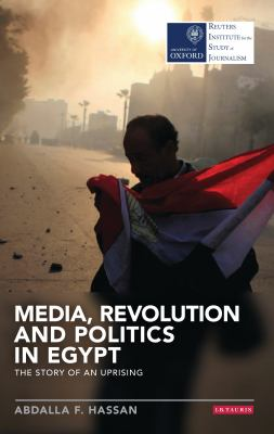 Media, Revolution and Politics in Egypt: The Story of an Uprising (Reuters Institute for the Study of Journalism)