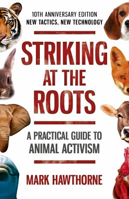 Striking at the Roots: A Practical Guide to Animal Activism: New Tactics, New Technology