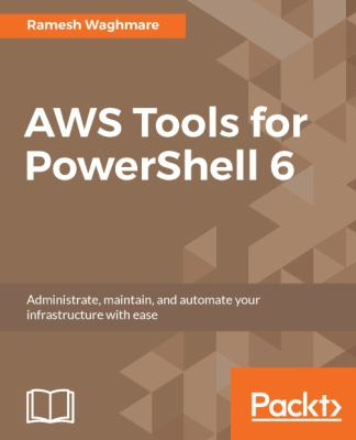 AWS Tools for PowerShell 6: Administrate, maintain, and automate your infrastructure with ease