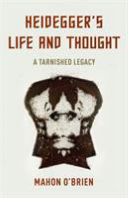 Heidegger's Life and Thought: A Tarnished Legacy