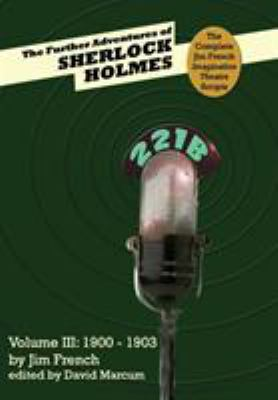 The Further Adventures of Sherlock Holmes (Part III: 1900-1903) (Complete Jim French Imagination Theatre Scripts)