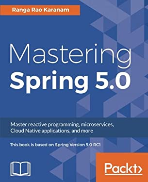 Mastering Spring 5.0: Master reactive programming, microservices, Cloud Native applications, and more