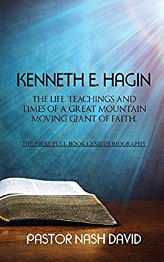Kenneth E. Hagin: The Life, Teachings and Times of a Great Mountain Moving Giant of Faith