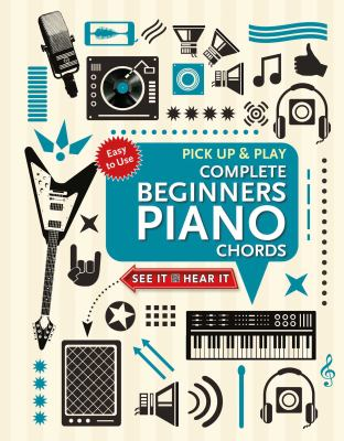 Complete Beginners Chords for Piano (Pick Up and Play): Quick Start, Easy Diagrams (Pick Up & Play)