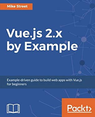 Vue.js 2.x by Example: Example-driven guide to build web apps with Vue.js for beginners