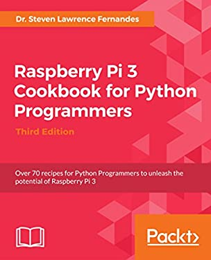 Raspberry Pi 3 Cookbook for Python Programmers - Third Edition: Over 70 recipes for Python Programmers to unleash the potential of Raspberry Pi 3