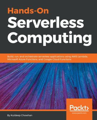 Hands-On Serverless Computing: Build, run and orchestrate serverless applications using AWS Lambda, Microsoft Azure Functions, and Google Cloud Functi
