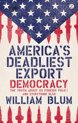 America's Deadliest Export: Democracy and the Truth about Us Foreign Policy 9781780324456