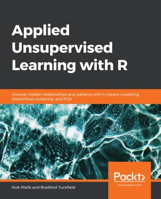 Applied Unsupervised Learning with R: Uncover hidden relationships and patterns with k-means clustering, hierarchical clustering, and PCA