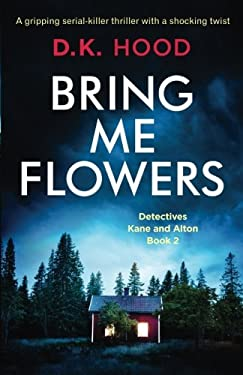 Bring Me Flowers: A gripping serial killer thriller with a shocking twist (Detectives Kane and Alton) (Volume 2)