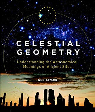Celestial Geometry: Understanding the Astronomical Meanings of Ancient Sites 9781780283869