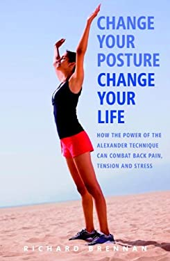 Change Your Posture, Change Your Life: How the Power of the Alexander Technique Can Combat Back Pain, Tension and Stress 9781780280240