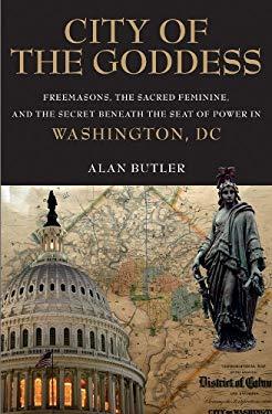 City of the Goddess: Freemasons, the Sacred Feminine, and the Secret Beneath the Seat of Power in Washington, DC 9781780280295