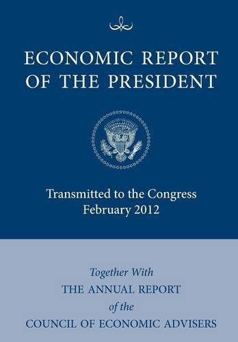 Economic Report of the President, Transmitted to the Congress February 2012 Together with the Annual Report of the Council of Economic Advisors 9781780397238