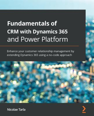 Fundamentals of CRM with Dynamics 365 and Power Platform: Enhance your customer relationship management by extending Dynamics 365 using a no-code appr