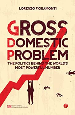 Gross Domestic Problem: The Politics Behind the World's Most Powerful Number 9781780322728