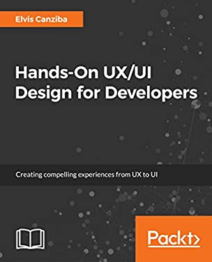 Hands-On UX/UI Design for Developers: Creating compelling experiences from UX to UI
