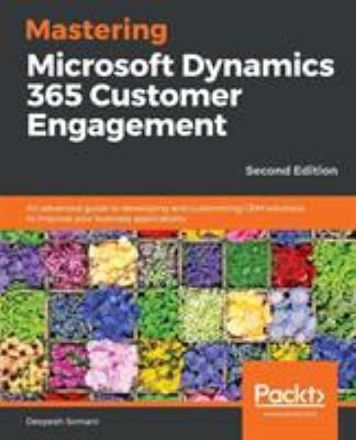 Mastering Dynamics 365 - Second Edition: An advanced guide for effective Dynamics 365 CRM customization and development