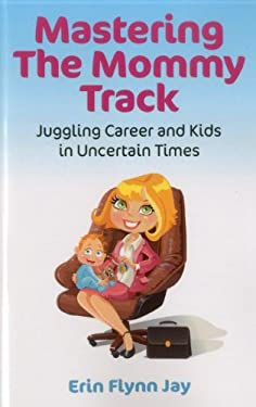 Mastering the Mommy Track: Juggling Career and Kids in Uncertain Times 9781780991238