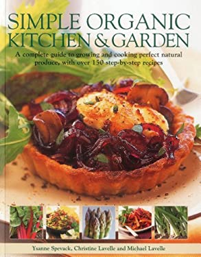 Simple Organic Kitchen & Garden: A Complete Guide to Growing and Cooking Perfect Natural Produce, with Over 150 Step-By-Step Recipes 9781780191065