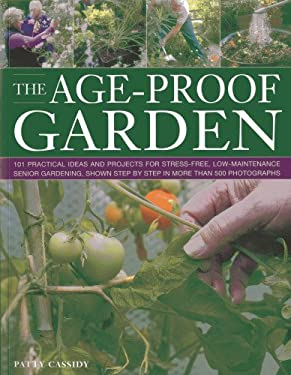 The Age-Proof Garden: 101 Practical Ideas and Projects for Stress-Free, Low-Maintenance Senior Gardening, Shown Step by Step in More Than 50 9781780191911