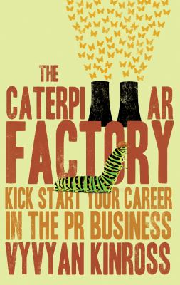 The Caterpillar Factory: Kick Start Your Career in the PR Business 9781780885063