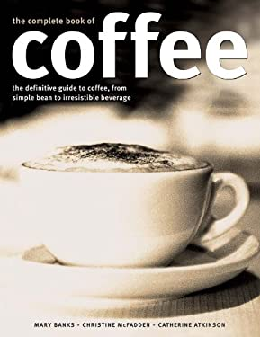 The Complete Book of Coffee: The Definitive Guide to Coffee, from Choosing and Brewing, to 100 Recipes Using This Wonderful Ingredient 9781780190662