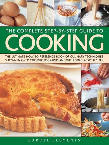 The Complete Step-By-Step Guide to Cooking: The Ultimate How-To Reference Book of Culinary Techniques Shown in Over 1550 Photographs and with 500 Clas 9781780190730