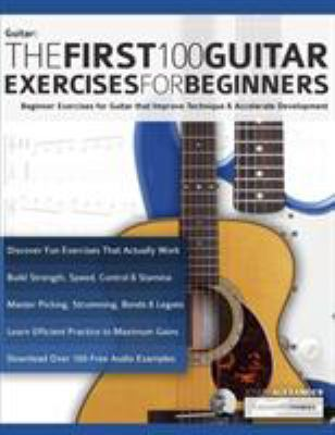 The First 100 Guitar Exercises for Beginners: Beginner Exercises for Guitar that Improve Technique and Accelerate Development (Essential Guitar Method