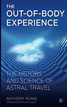 The Out-Of-Body Experience: The History and Science of Astral Travel 9781780280219
