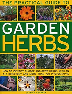 The Practical Guide to Garden Herbs: How to Identify, Choose and Grow Herbs with an A-Z Directory and More Than 730 Photographs 9781780190839